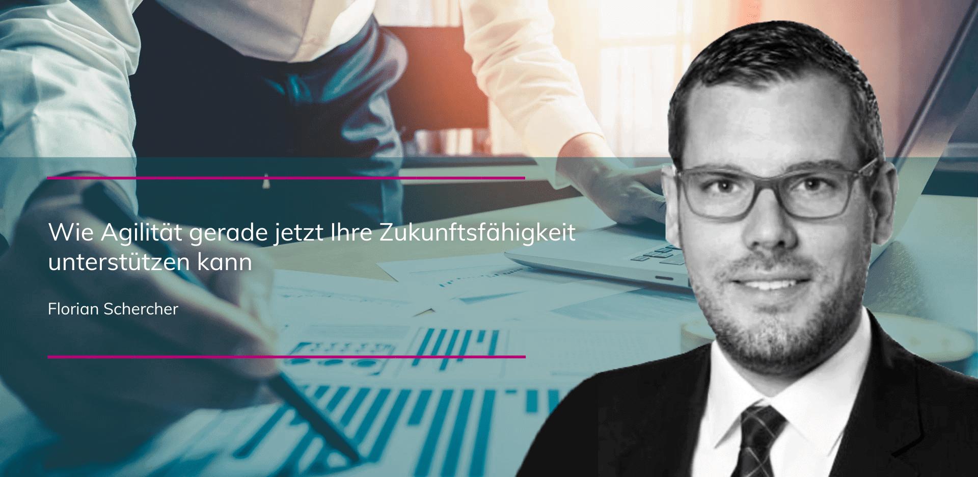 Florian Schercher - Wie Agilität gerade jetzt Ihre Zukunftsfähigkeit unterstützen kann